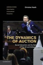 The Dynamics of Auction : Social Interaction and the Sale of Fine Art and Antiques - Christian Heath