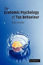 The Economic Psychology of Tax Behaviour : Human Nature and the New Economics - Erich Kirchler
