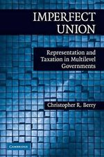 Imperfect Union : Representation and Taxation in Multi-Level Governments - Christopher Berry