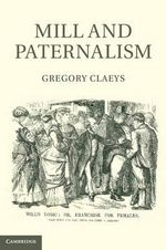 Mill and Paternalism : The Politics of Enlightenment - Gregory Claeys