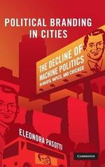Political Branding in Cities : The Decline of Machine Politics in Bogota, Naples, and Chicago - Eleonora Pasotti