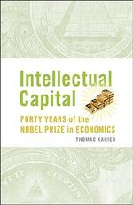 Intellectual Capital : Forty Years of the Nobel Prize in Economics - Tom Karier