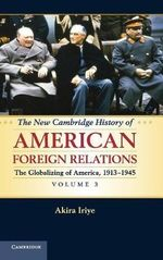 The New Cambridge History of American Foreign Relations : Volume 3, the Globalizing of America, 1913-1945 - Akira Iriye