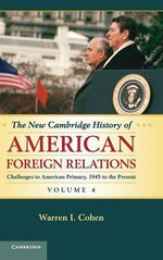 The New Cambridge History of American Foreign Relations : Volume 4, Challenges to American Supremacy, 1945 to Present: Volume 4 - Warren I. Cohen