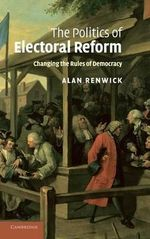 The Politics of Electoral Reform : Changing the Rules of Democracy - Alan Renwick