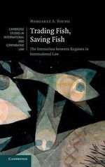 Trading Fish, Saving Fish : The Interaction Between Regimes in International Law - Margaret Young