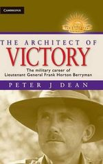 The Architect of Victory : The Military Career of Lieutenant General Sir Frank Horton Berryman : The Australian Army History Series - Peter Dean