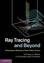 Ray Tracing and Beyond : Phase Space Methods in Plasma Wave Theory - E. R. Tracy