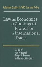 Law and Economics of Contingent Protection in International Trade : Columbia Studies in WTO Law and Policy