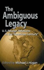 The Ambiguous Legacy : U. S. Foreign Relations in the 'American Century'