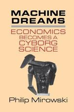 Machine Dreams : Economics Becomes a Cyborg Science - Philip Mirowski