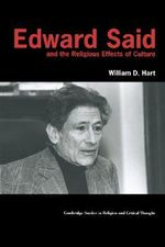 Edward Said and the Religious Effects of Culture : Cambridge Studies in Religion and Critical Thought - William Hart