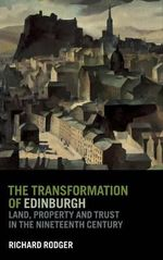 The Transformation of Edinburgh : Land, Property and Trust in the Nineteenth Century - Richard Rodger
