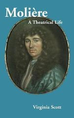 Moliere : A Theatrical Life - Virginia Scott