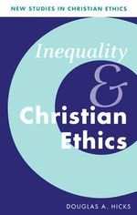 Inequality and Christian Ethics : New Studies in Christian Ethics - Douglas A. Hicks