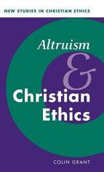 Altruism and Christian Ethics : New Studies in Christian Ethics - Colin Grant