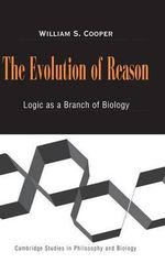 The Evolution of Reason : Logic as a Branch of Biology - William S. Cooper