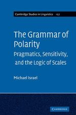 Grammar of Polarity : Pragmatics, Sensitivity, and the Logic of Scales - Michael Israel