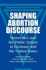 Shaping Abortion Discourse : Democracy and the Public Sphere in Germany and the United States - Myra Marx Ferree