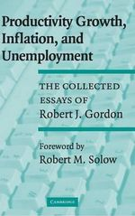 Productivity Growth, Inflation, and Unemployment : The Collected Essays of Robert J. Gordon - Robert J. Gordon