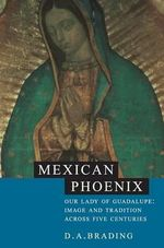 Mexican Phoenix : Our Lady of Guadalupe: Image and Tradition across Five Centuries - D. A. Brading