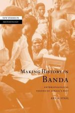 Making History in Banda : Anthropological Visions of Africa's Past - Ann B. Stahl