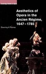 Aesthetics of Opera in the Ancien Regime, 1647-1785 - Downing A. Thomas