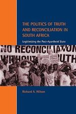 The Politics of Truth and Reconciliation in South Africa : Legitimizing the Post-apartheid State - Richard Wilson