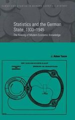Statistics and the German State, 1900-1945 : The Making of Modern Economic Knowledge - J. Adam Tooze