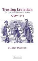 Trusting Leviathan : The Politics of Taxation in Britain, 1799-1914 - M.J. Daunton