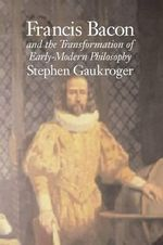 Francis Bacon and the Transformation of Early-Modern Philosophy - Stephen Gaukroger