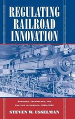 Regulating Railroad Innovation : Business, Technology, and Politics in America, 1840-1920 - Steven W. Usselman