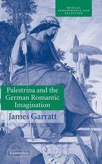 Palestrina and the German Romantic Imagination : Interpreting Historicism in Nineteenth-Century Music - James Garratt
