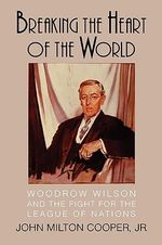Breaking the Heart of the World : Woodrow Wilson and the Fight for the League of Nations - John Milton Cooper