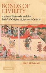Bonds of Civility : Aesthetic Networks and the Political Origins of Japanese Culture - Eiko Ikegami