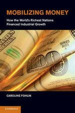 Mobilizing Money : How the World's Richest Nations Financed Industrial Growth - Caroline Fohlin