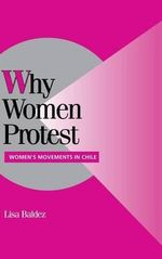 Why Women Protest : Women's Movements in Chile - Lisa Baldez