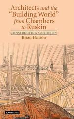 Architects and the 'Building World' from Chambers to Ruskin : Constructing Authority - Brian Hanson