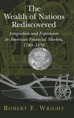 The Wealth of Nations Rediscovered : Integration and Expansion in American Financial Markets, 1780-1850 - Robert E. Wright