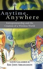 Anytime, Anywhere : Entrepreneurship and the Creation of a Wireless World - Louis Galambos