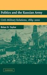 Politics and the Russian Army : Civil-Military Relations, 1689-2000 - Brian D. Taylor