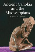 Ancient Cahokia and the Mississippians - Timothy R. Pauketat
