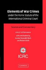 Elements of War Crimes under the Rome Statute of the International Criminal Court : Sources and Commentary - Knut Dormann