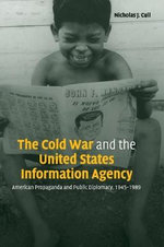 The Cold War and the United States Information Agency : American Propaganda and Public Diplomacy, 1945 - 1989 - Nicholas John Cull