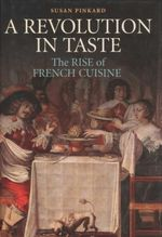 A Revolution in Taste : The Rise of French Cuisine, 1650 - 1800 - Susan Pinkard