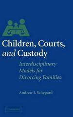 Children, Courts, and Custody : Interdisciplinary Models for Divorcing Families - Andrew Schepard