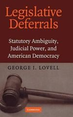Legislative Deferrals : Statutory Ambiguity, Judicial Power, and American Democracy - George I. Lovell
