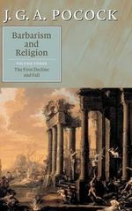 Barbarism and Religion : Volume 3, The First Decline and Fall: First Decline and Fall v. 3 - J. G. A. Pocock