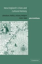 New England's Crises and Cultural Memory : Literature, Politics, History, Religion, 1620-1860 - John McWilliams