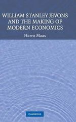William Stanley Jevons and the Making of Modern Economics - Harro Maas